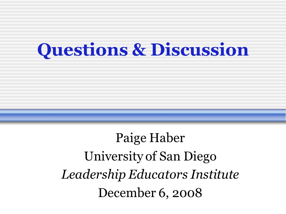 Questions & Discussion Paige Haber University of San Diego Leadership Educators Institute December 6, 2008