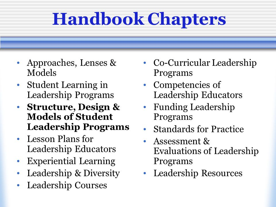 Handbook Chapters Approaches, Lenses & Models Student Learning in Leadership Programs Structure, Design & Models of Student Leadership Programs Lesson Plans for Leadership Educators Experiential Learning Leadership & Diversity Leadership Courses Co-Curricular Leadership Programs Competencies of Leadership Educators Funding Leadership Programs Standards for Practice Assessment & Evaluations of Leadership Programs Leadership Resources