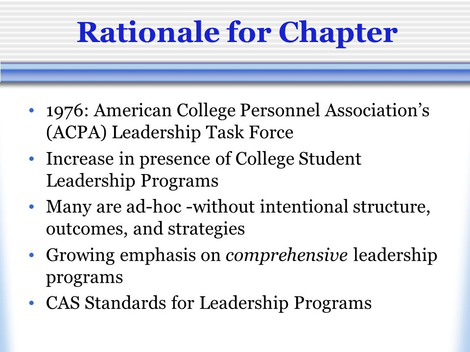 Rationale for Chapter 1976: American College Personnel Association's (ACPA) Leadership Task Force Increase in presence of College Student Leadership Programs Many are ad-hoc -without intentional structure, outcomes, and strategies Growing emphasis on comprehensive leadership programs CAS Standards for Leadership Programs