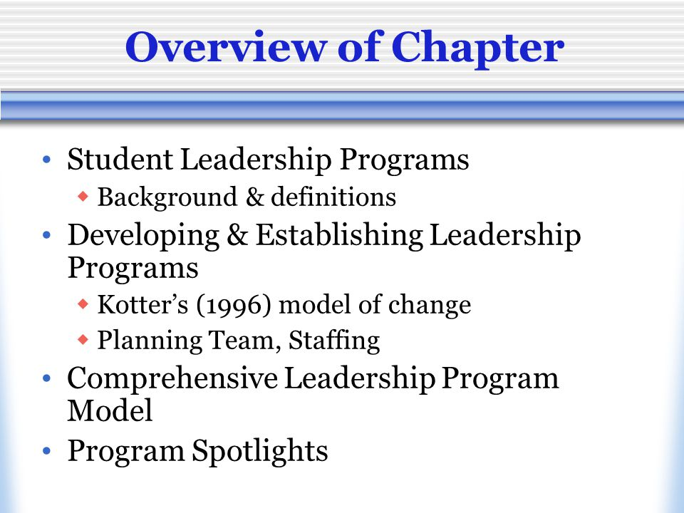 Overview of Chapter Student Leadership Programs  Background & definitions Developing & Establishing Leadership Programs  Kotter's (1996) model of change  Planning Team, Staffing Comprehensive Leadership Program Model Program Spotlights