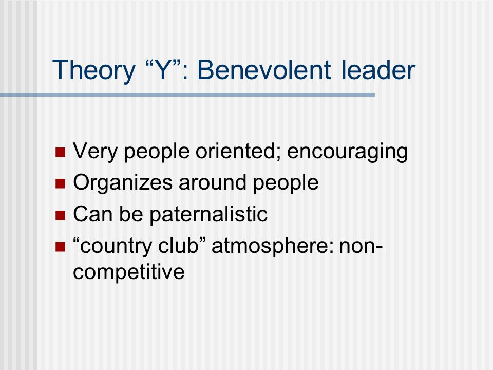 Theory Y : Benevolent leader Very people oriented; encouraging Organizes around people Can be paternalistic country club atmosphere: non- competitive
