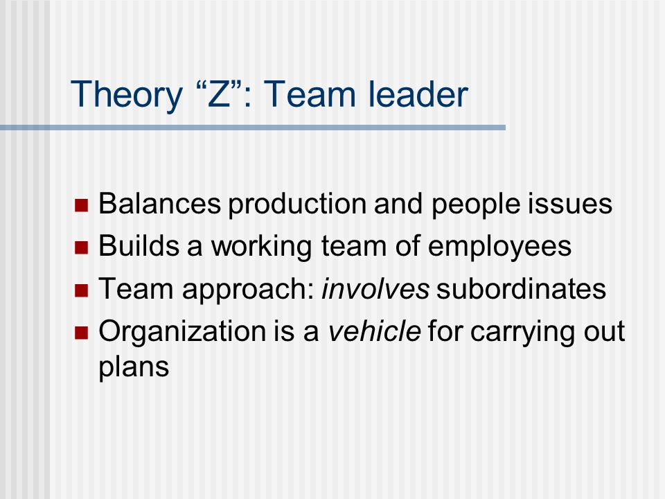 Theory Z : Team leader Balances production and people issues Builds a working team of employees Team approach: involves subordinates Organization is a vehicle for carrying out plans