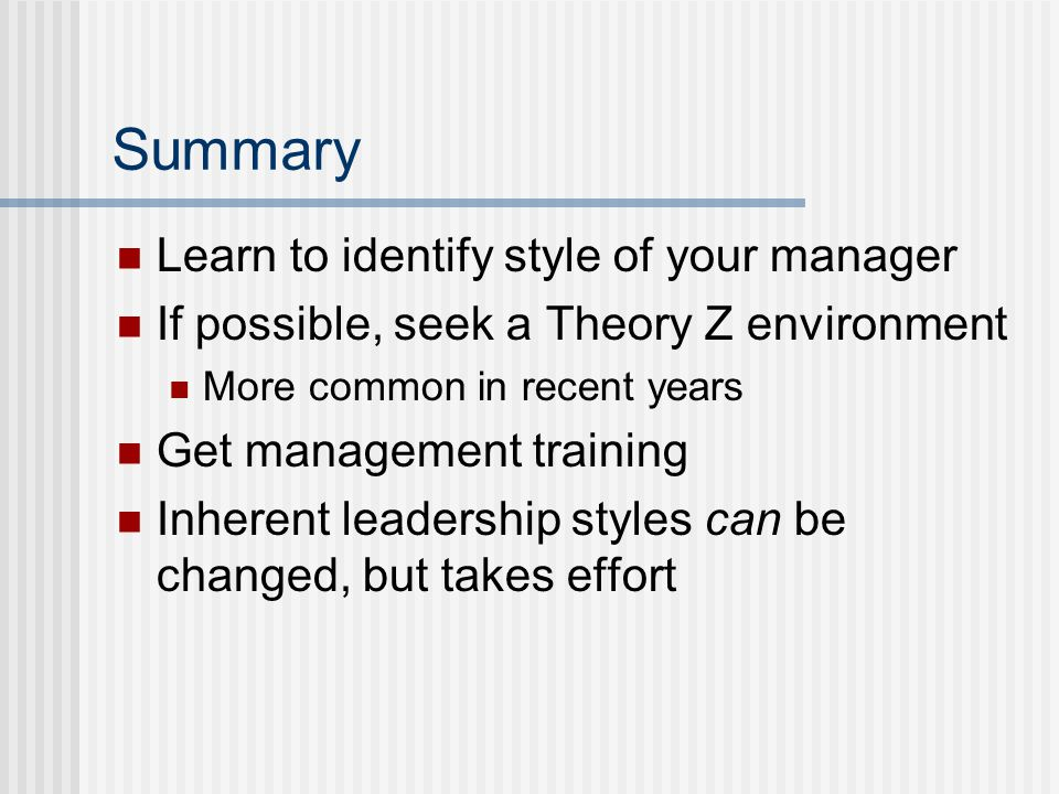 Summary Learn to identify style of your manager If possible, seek a Theory Z environment More common in recent years Get management training Inherent leadership styles can be changed, but takes effort