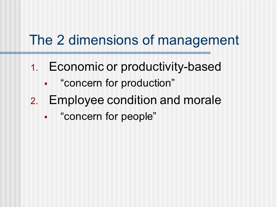 The 2 dimensions of management 1.Economic or productivity-based  concern for production 2.