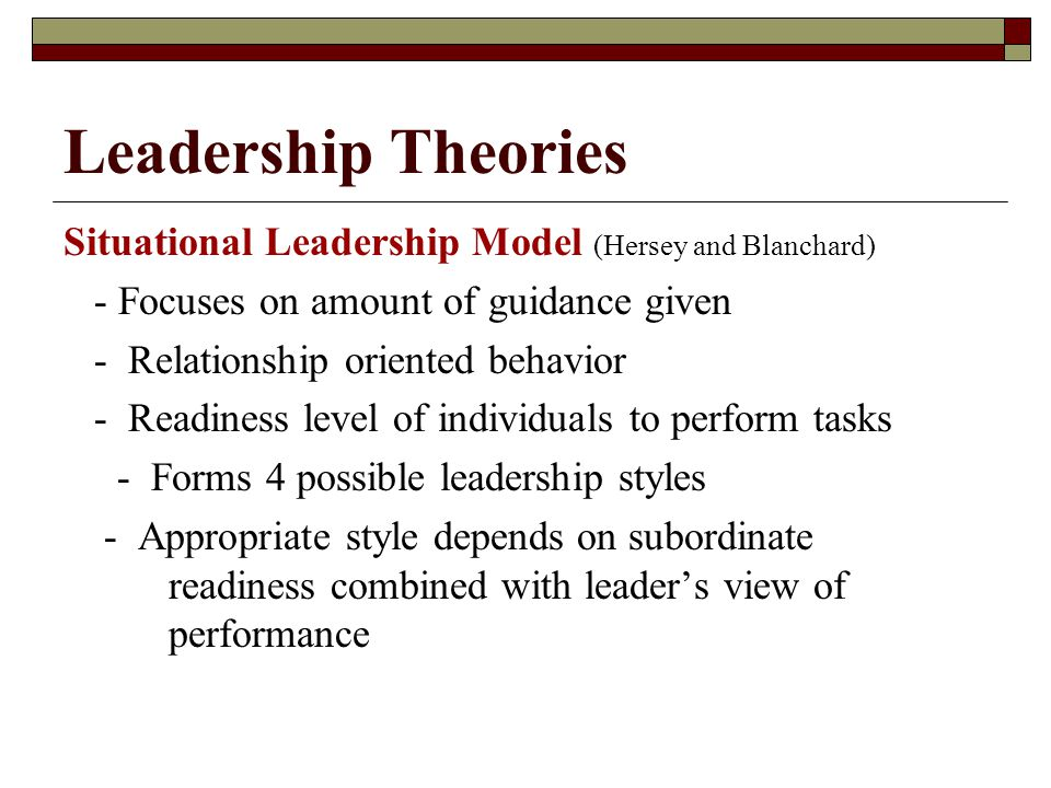 Leadership Theories Situational Leadership Model (Hersey and Blanchard) - Focuses on amount of guidance given - Relationship oriented behavior - Readiness level of individuals to perform tasks - Forms 4 possible leadership styles - Appropriate style depends on subordinate readiness combined with leader's view of performance