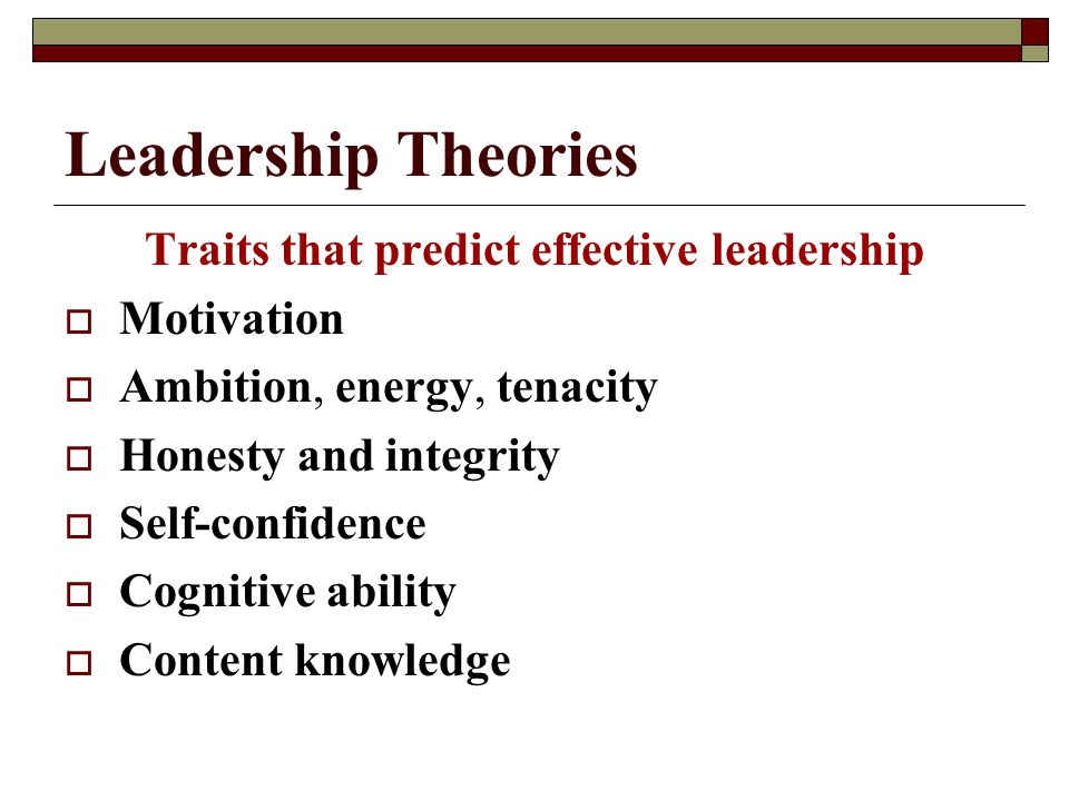 Leadership Theories Traits that predict effective leadership  Motivation  Ambition, energy, tenacity  Honesty and integrity  Self-confidence  Cognitive ability  Content knowledge