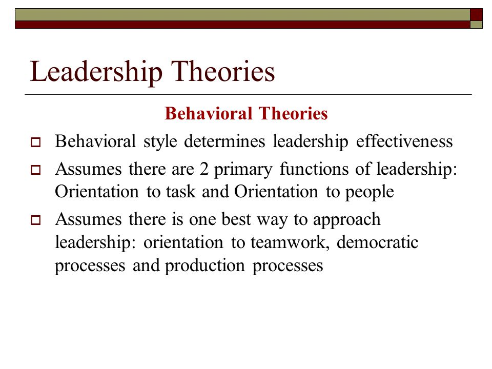Leadership Theories Behavioral Theories  Behavioral style determines leadership effectiveness  Assumes there are 2 primary functions of leadership: Orientation to task and Orientation to people  Assumes there is one best way to approach leadership: orientation to teamwork, democratic processes and production processes