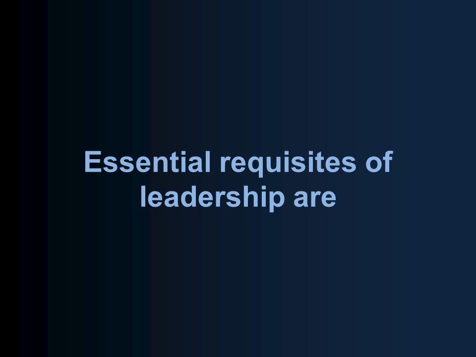Essential requisites of leadership are