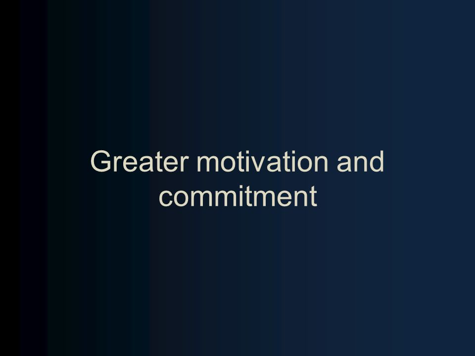 Greater motivation and commitment