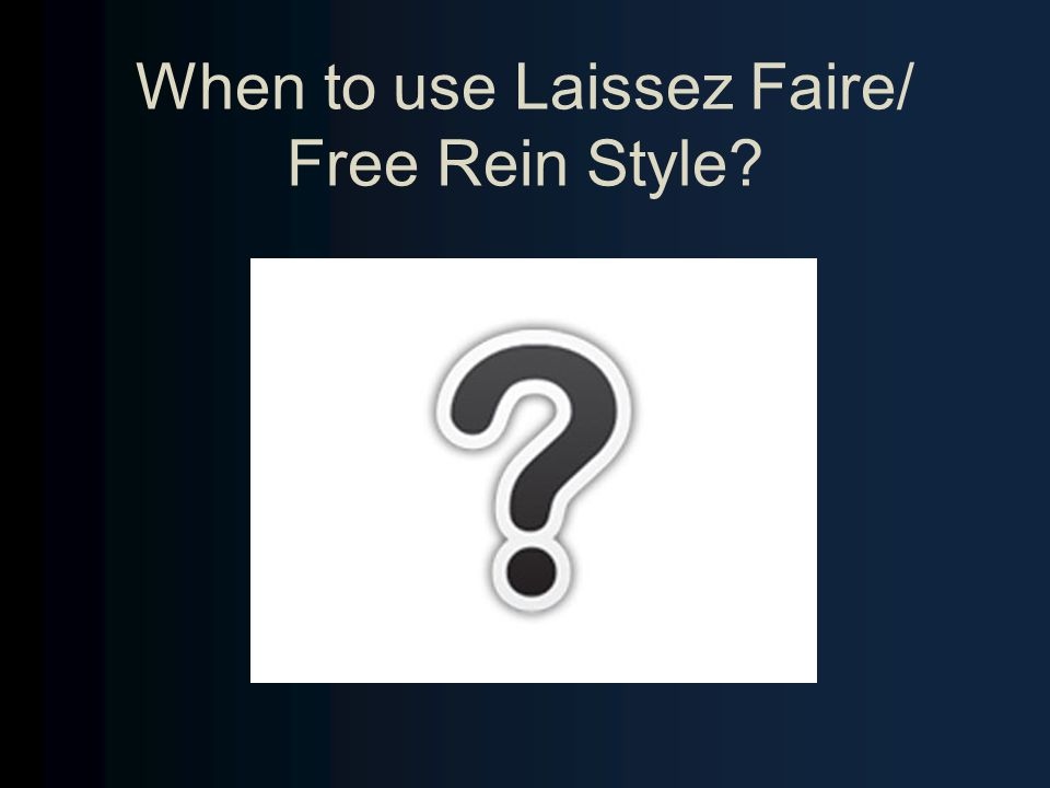 When to use Laissez Faire/ Free Rein Style?