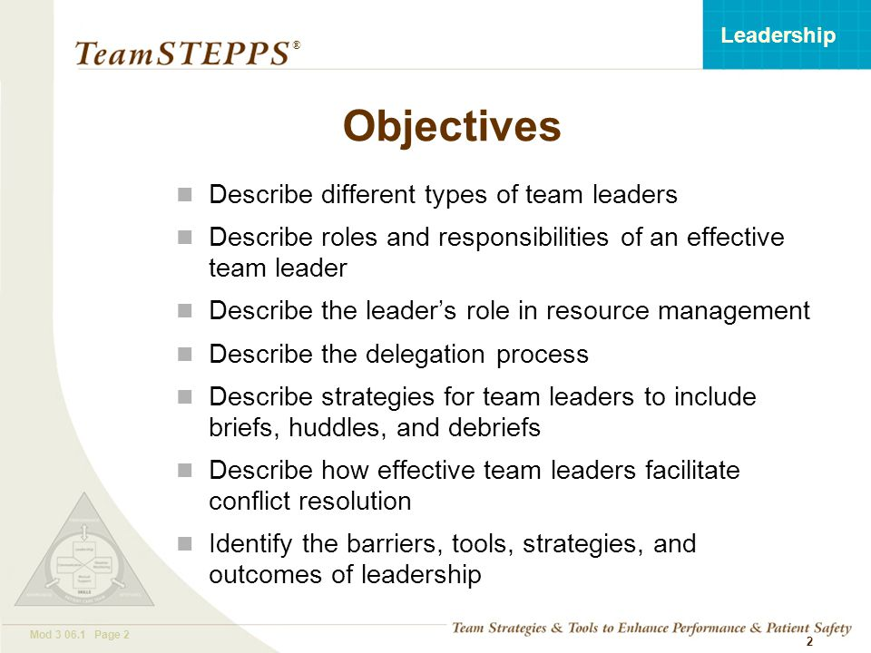 T EAM STEPPS 05.2 Mod 3 06.1 Page 2 Leadership ® 2 Objectives Describe different types of team leaders Describe roles and responsibilities of an effective team leader Describe the leader's role in resource management Describe the delegation process Describe strategies for team leaders to include briefs, huddles, and debriefs Describe how effective team leaders facilitate conflict resolution Identify the barriers, tools, strategies, and outcomes of leadership