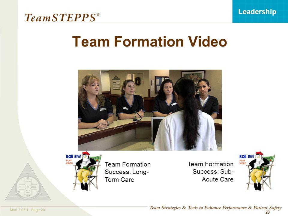 T EAM STEPPS 05.2 Mod 3 06.1 Page 20 Leadership ® 20 Team Formation Video Team Formation Success: Long- Term Care Team Formation Success: Sub- Acute Care