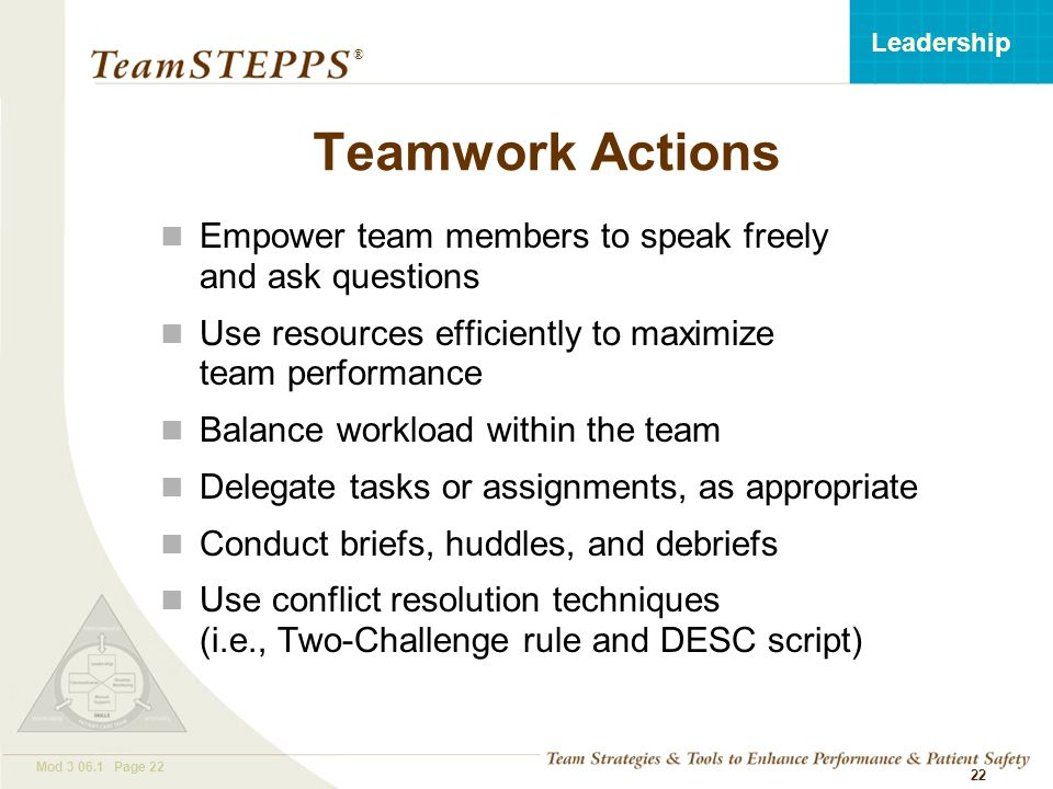 T EAM STEPPS 05.2 Mod 3 06.1 Page 22 Leadership ® 22 Teamwork Actions Empower team members to speak freely and ask questions Use resources efficiently to maximize team performance Balance workload within the team Delegate tasks or assignments, as appropriate Conduct briefs, huddles, and debriefs Use conflict resolution techniques (i.e., Two-Challenge rule and DESC script)