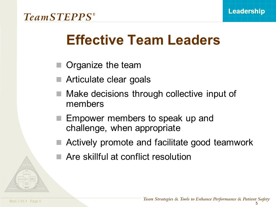 T EAM STEPPS 05.2 Mod 3 06.1 Page 6 Leadership ® 6 Resource Management is… A strategy for achieving workload balance within and across teams in a unit Refers to people, knowledge or information, materials, and time that can be drawn upon to accomplish a task Goal is to prevent work overload situations that compromise situation awareness and increase the risk of error