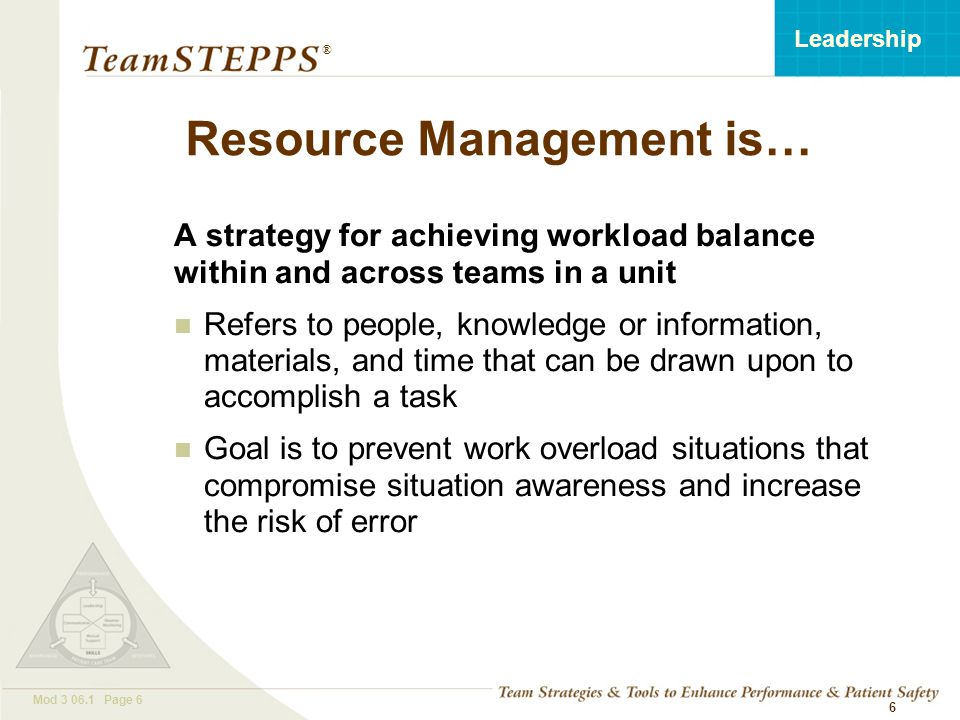 T EAM STEPPS 05.2 Mod 3 06.1 Page 7 Leadership ® 7 Core Team Leader Information –Resident and family –Plan of care –Facilities Time Equipment Information –Administrative –Facilities Time Equipment Resident flow Other departments Coordinating Team Leader FOCUS Team & Your Unit FOCUS Work Flow Resource Management HUMAN CAPITAL