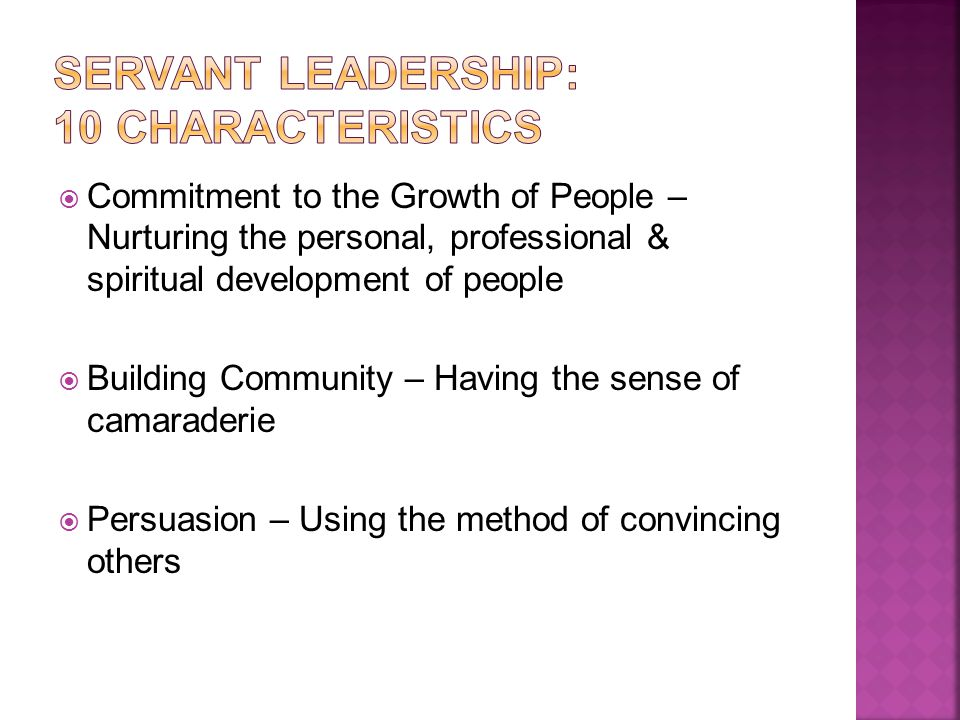  Commitment to the Growth of People – Nurturing the personal, professional & spiritual development of people  Building Community – Having the sense of camaraderie  Persuasion – Using the method of convincing others