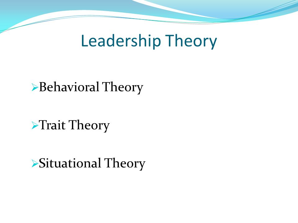 Leadership Theory  Behavioral Theory  Trait Theory  Situational Theory