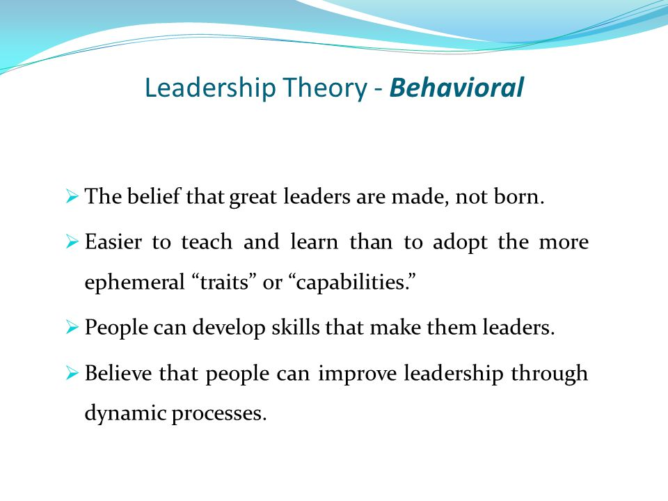 Leadership Theory - Behavioral  The belief that great leaders are made, not born.