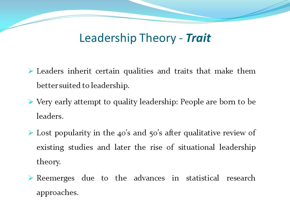 Leadership Theory - Trait  Leaders inherit certain qualities and traits that make them better suited to leadership.