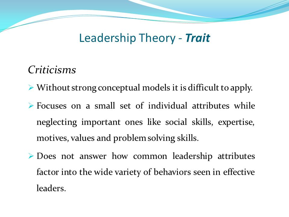 Leadership Theory - Trait Criticisms  Without strong conceptual models it is difficult to apply.