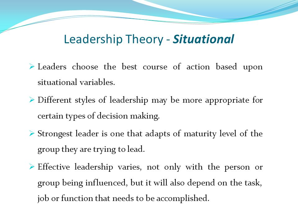 Leadership Theory - Situational  Leaders choose the best course of action based upon situational variables.