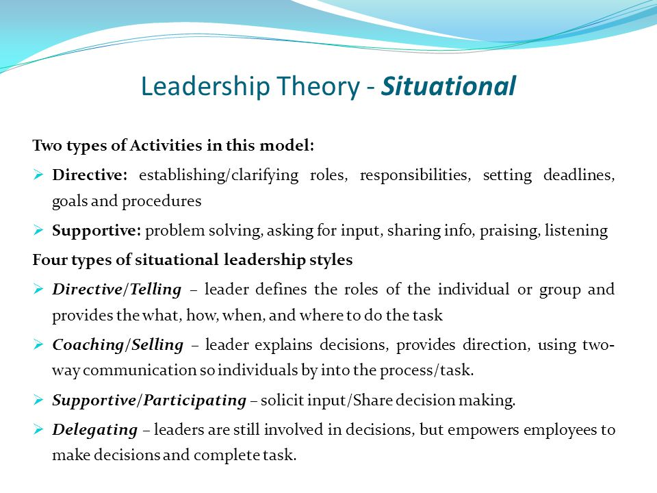 Leadership Theory - Situational Two types of Activities in this model:  Directive: establishing/clarifying roles, responsibilities, setting deadlines, goals and procedures  Supportive: problem solving, asking for input, sharing info, praising, listening Four types of situational leadership styles  Directive/Telling – leader defines the roles of the individual or group and provides the what, how, when, and where to do the task  Coaching/Selling – leader explains decisions, provides direction, using two- way communication so individuals by into the process/task.