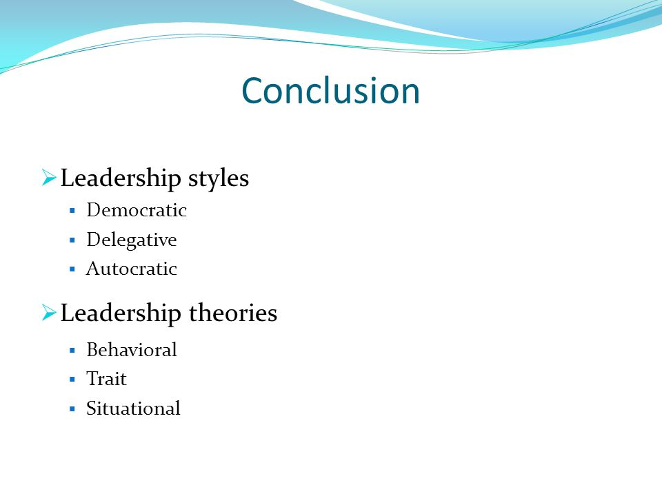 Conclusion  Leadership styles  Democratic  Delegative  Autocratic  Leadership theories  Behavioral  Trait  Situational