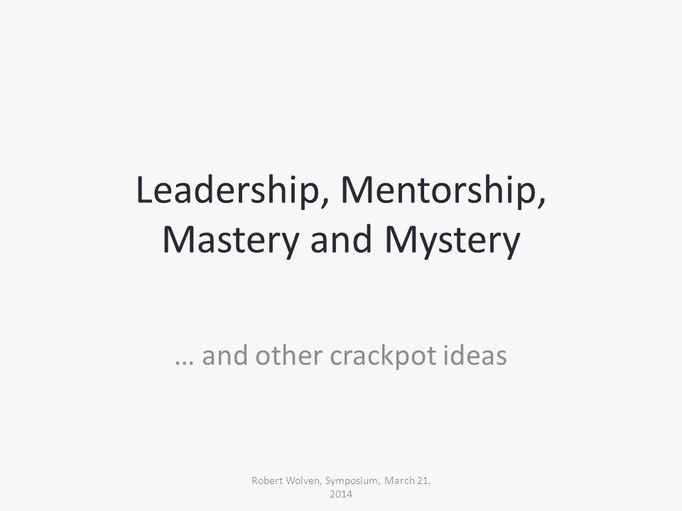 Leadership, Mentorship, Mastery and Mystery … and other crackpot ideas Robert Wolven, Symposium, March 21, 2014
