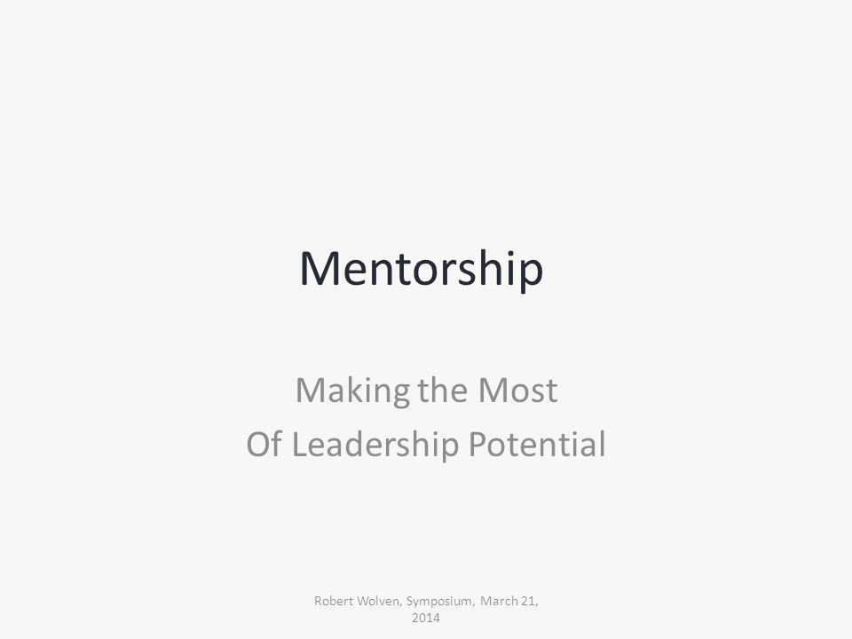 Mentorship Making the Most Of Leadership Potential Robert Wolven, Symposium, March 21, 2014