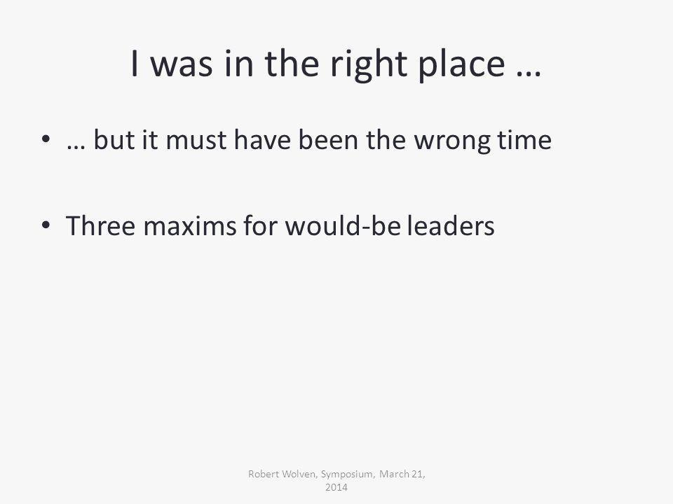 I was in the right place … … but it must have been the wrong time Three maxims for would-be leaders Robert Wolven, Symposium, March 21, 2014
