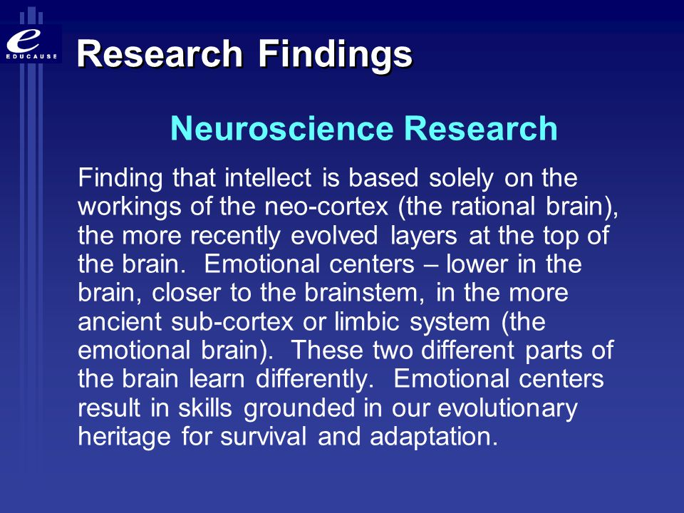 Research Findings Neuroscience Research Finding that intellect is based solely on the workings of the neo-cortex (the rational brain), the more recent