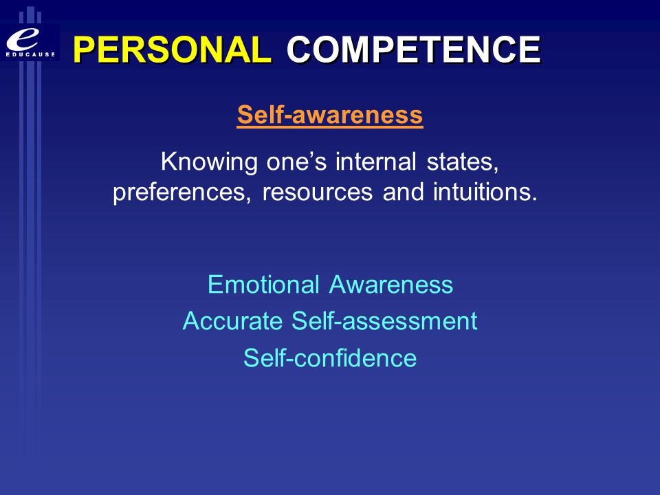 PERSONAL COMPETENCE Self-awareness Knowing one's internal states, preferences, resources and intuitions. Emotional Awareness Accurate Self-assessment