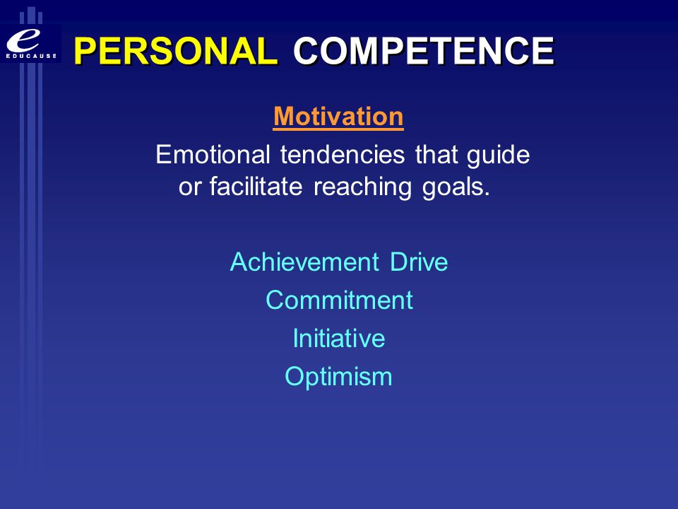 PERSONAL COMPETENCE Motivation Emotional tendencies that guide or facilitate reaching goals. Achievement Drive Commitment Initiative Optimism