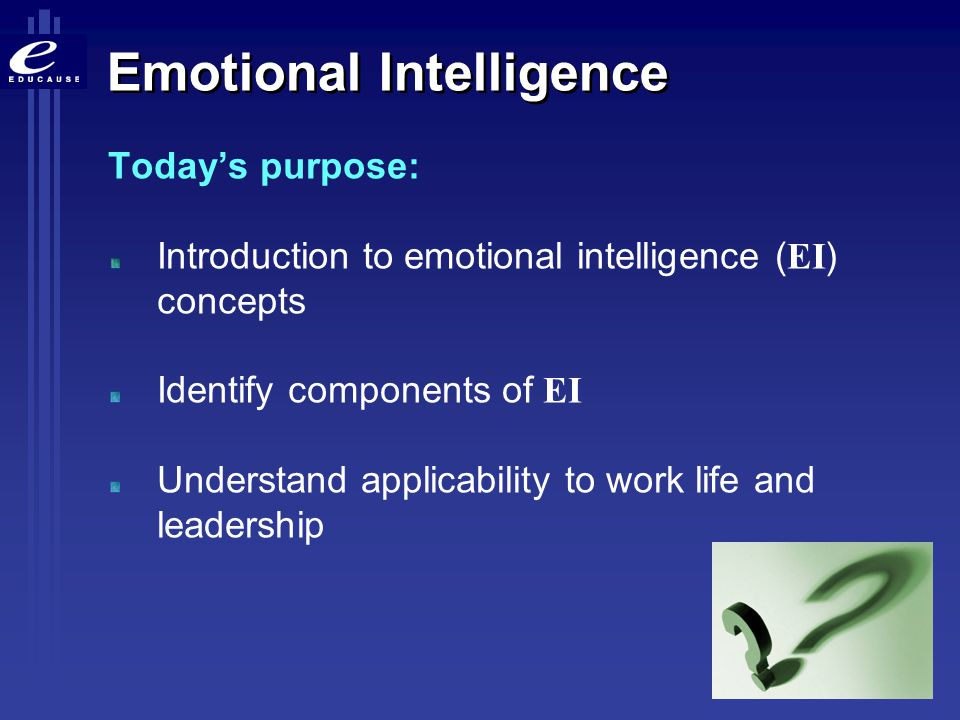 Emotional Intelligence Today's purpose: Introduction to emotional intelligence ( EI ) concepts Identify components of EI Understand applicability to w