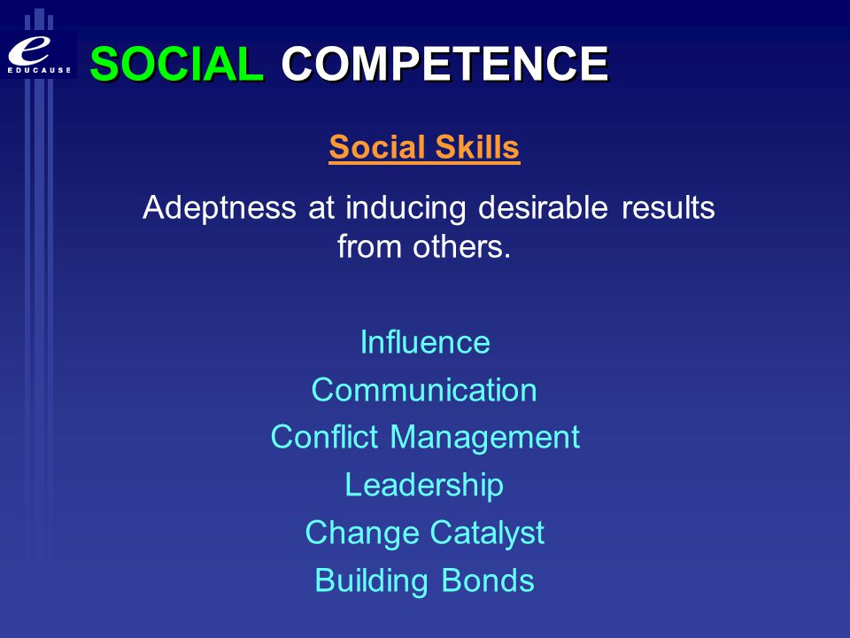 SOCIAL COMPETENCE Social Skills Adeptness at inducing desirable results from others. Influence Communication Conflict Management Leadership Change Cat