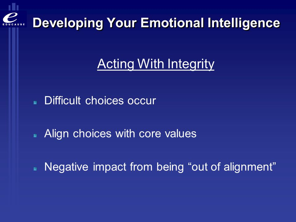 """Developing Your Emotional Intelligence Acting With Integrity Difficult choices occur Align choices with core values Negative impact from being """"out of"""