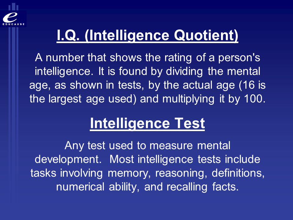 Descriptions Cognitive capacities; Technical expertise; Educated; Know-how; Intellect; Smarts; Skills; Book-learning IQ (the quotient component) tends not to change much past our teen years.