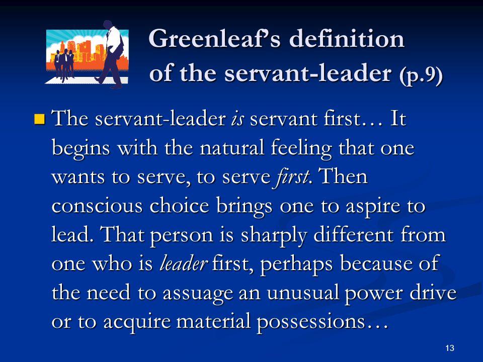 Greenleaf's definition of the servant-leader (p.9) Greenleaf's definition of the servant-leader (p.9) The servant-leader is servant first… It begins w