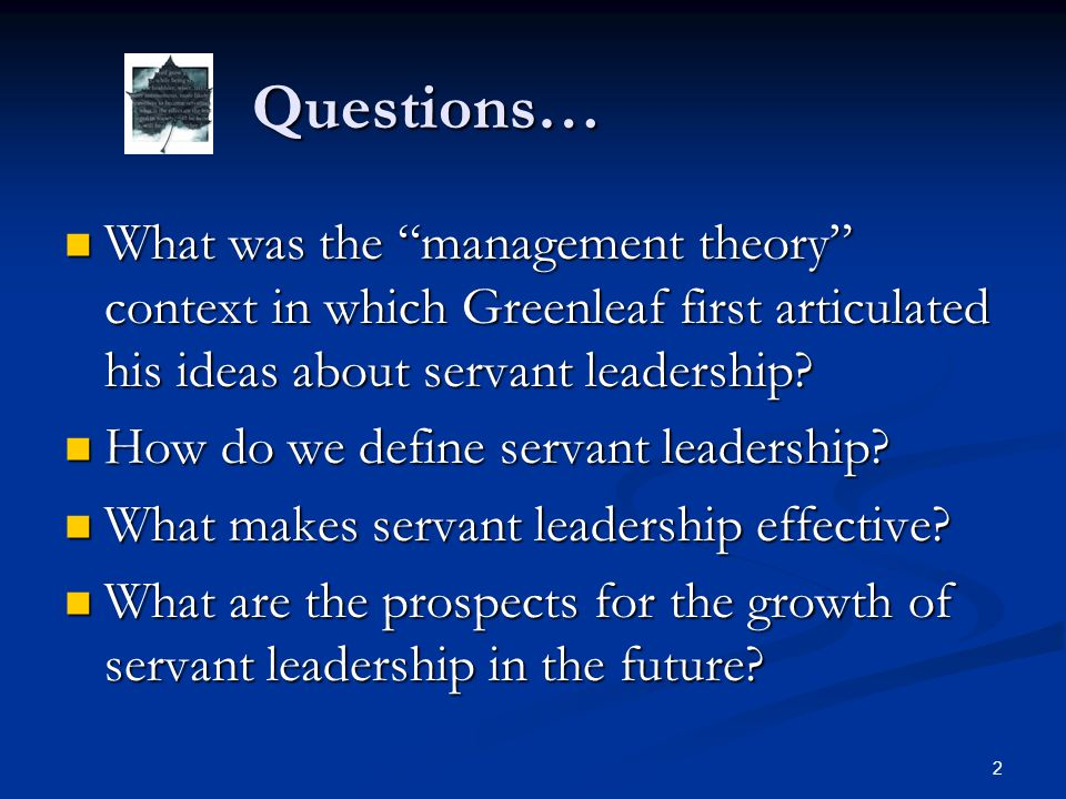 """Questions… Questions… What was the """"management theory"""" context in which Greenleaf first articulated his ideas about servant leadership? What was the """""""