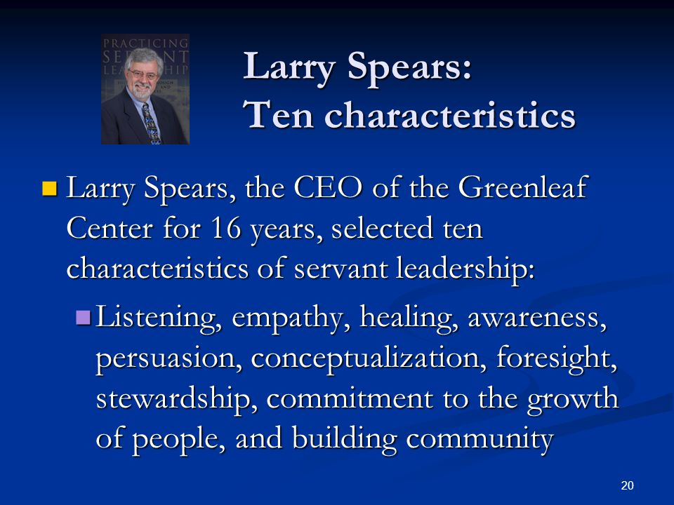 Larry Spears: Ten characteristics Larry Spears, the CEO of the Greenleaf Center for 16 years, selected ten characteristics of servant leadership: Larr