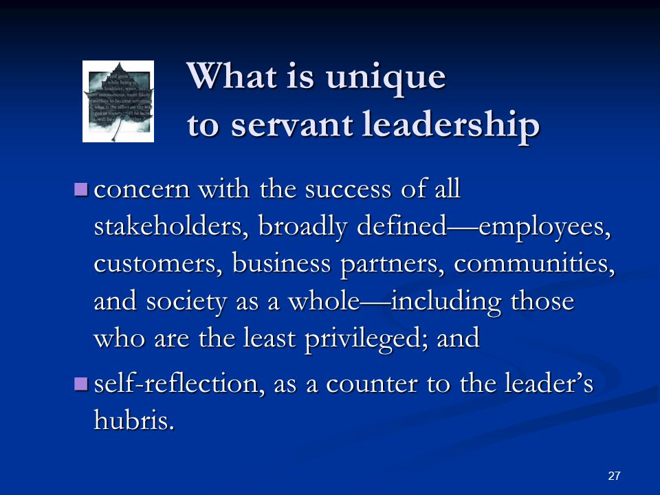 What is unique to servant leadership What is unique to servant leadership concern with the success of all stakeholders, broadly defined—employees, cus