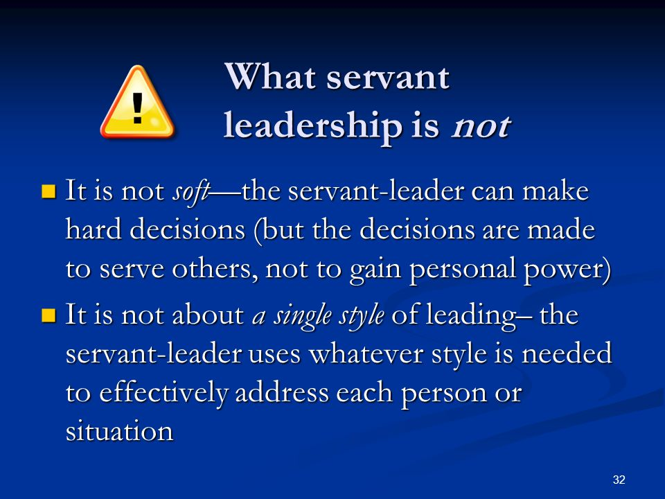 What servant leadership is not What servant leadership is not It is not soft—the servant-leader can make hard decisions (but the decisions are made to