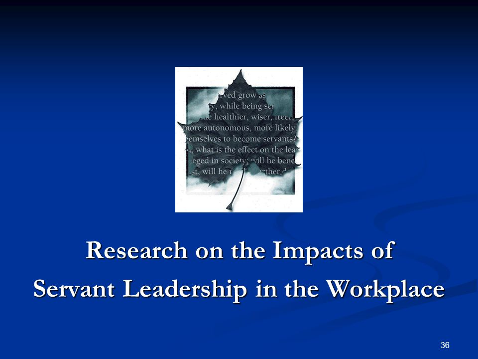 Research on the Impacts of Servant Leadership in the Workplace 36