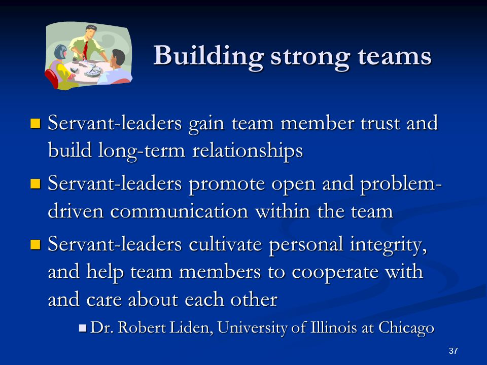 Building strong teams Building strong teams Servant-leaders gain team member trust and build long-term relationships Servant-leaders gain team member