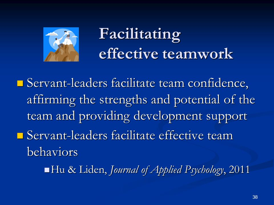Facilitating effective teamwork Servant-leaders facilitate team confidence, affirming the strengths and potential of the team and providing developmen