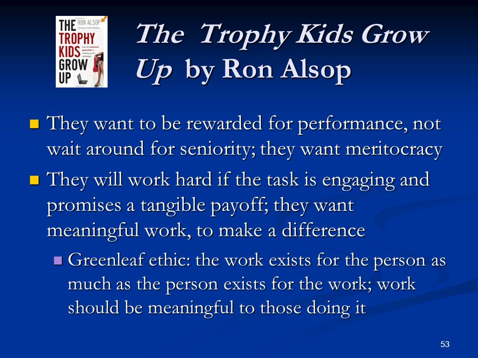 The Trophy Kids Grow Up by Ron Alsop The Trophy Kids Grow Up by Ron Alsop They want to be rewarded for performance, not wait around for seniority; the