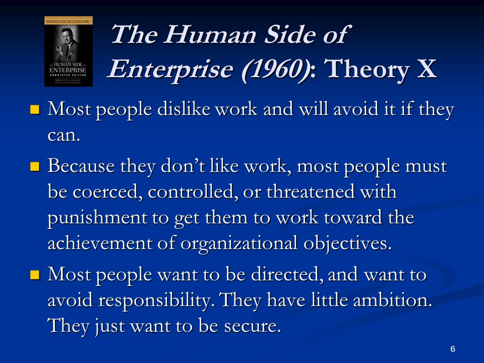 The Human Side of Enterprise (1960): Theory X The Human Side of Enterprise (1960): Theory X Most people dislike work and will avoid it if they can. Mo