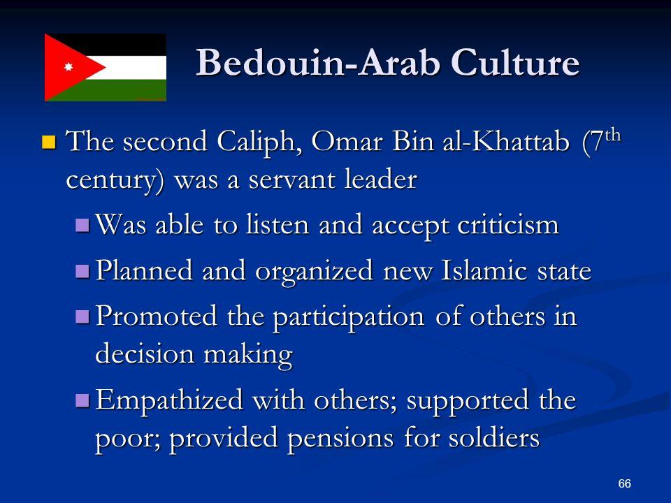 Bedouin-Arab Culture Bedouin-Arab Culture The second Caliph, Omar Bin al-Khattab (7 th century) was a servant leader The second Caliph, Omar Bin al-Kh