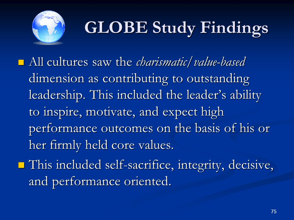 GLOBE Study Findings All c ultures saw the charismatic/value-based dimension as contributing to outstanding leadership. This included the leader's abi