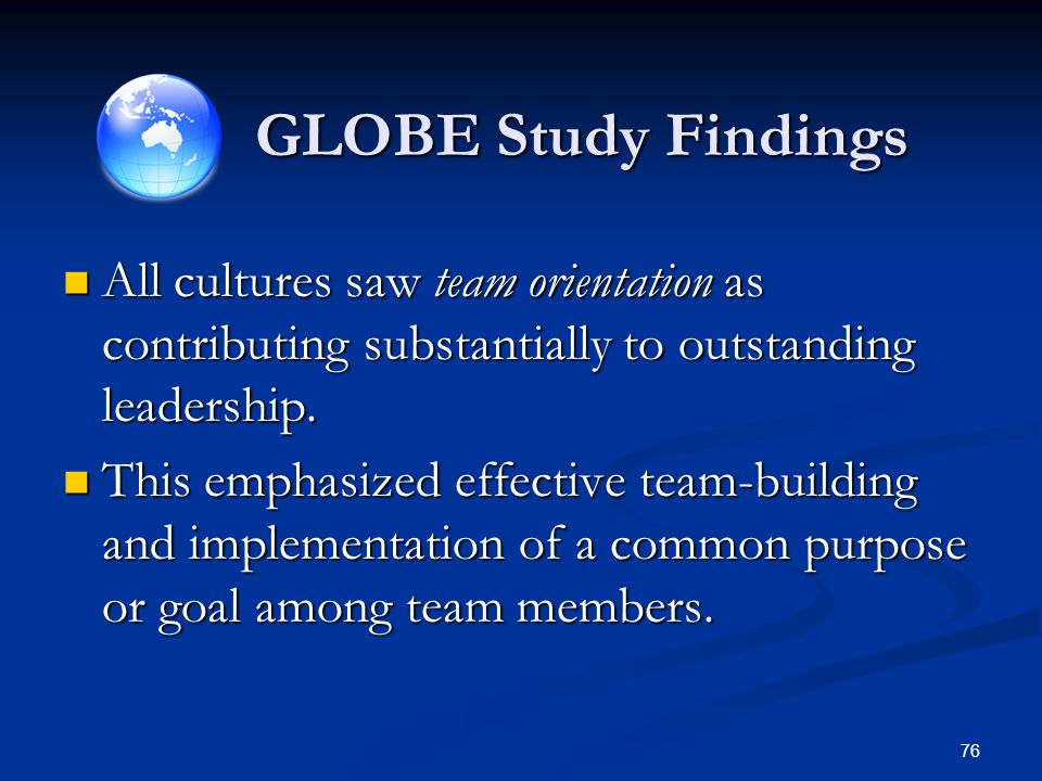 GLOBE Study Findings All cultures saw team orientation as contributing substantially to outstanding leadership. All cultures saw team orientation as c
